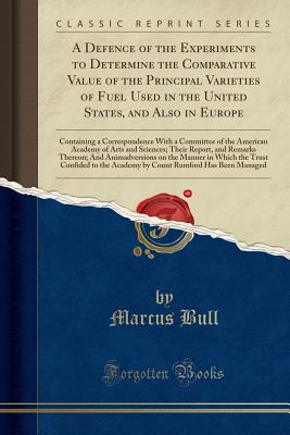 A Defence of the Experiments to Determine the Comparative Value of the Principal Varieties of Fuel Used in the United States, and Also in Europe: Containing a Correspondence with a Committee of the American Academy of Arts and Sciences; Their Report, and - Bull, Marcus