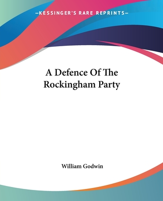 A Defence of the Rockingham Party - Godwin, William