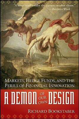 A Demon of Our Own Design: Markets, Hedge Funds, and the Perils of Financial Innovation - Bookstaber, Richard