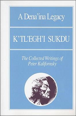 A Dena'ina Legacy: K'Tl'egh'i Sukdu: The Collected Writings of Peter Kelifornsky - Kalifornsky, Peter