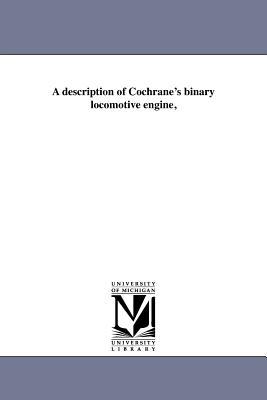 A Description of Cochrane's Binary Locomotive Engine, - Cochrane, John