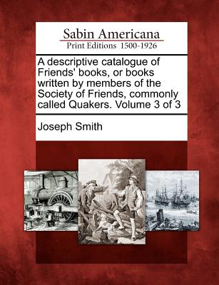 A Descriptive Catalogue of Friends' Books, or Books Written by Members of the Society of Friends, Commonly Called Quakers. Volume 3 of 3 - Smith, Joseph