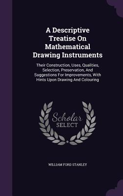 A Descriptive Treatise on Mathematical Drawing Instruments: Their Construction, Uses, Qualities, Selection, Preservation, and Suggestions for Improvements, with Hints Upon Drawing and Colouring - Stanley, William Ford