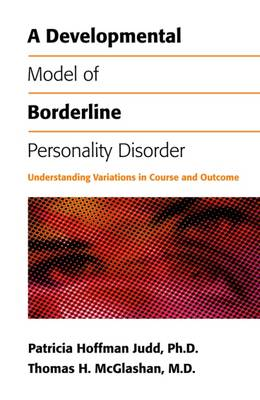 A Developmental Model of Borderline Personality Disorder: Understanding Variations in Course and Outcome - Judd, Patricia Hoffman, Dr., Ph.D., and McGlashan, Thomas H, Dr., M.D.