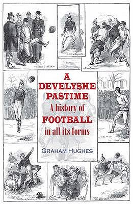 A Develyshe Pastime: A History of Football in All Its Forms - Hughes, Graham