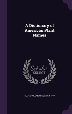 A Dictionary of American Plant Names - Clute, Willard Nelson