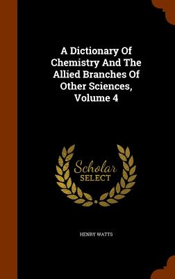 A Dictionary of Chemistry and the Allied Branches of Other Sciences, Volume 4 - Watts, Henry