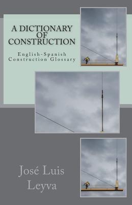 A Dictionary of Construction: English-Spanish Construction Glossary - Leyva, Jose Luis