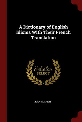 A Dictionary of English Idioms with Their French Translation - Roemer, Jean