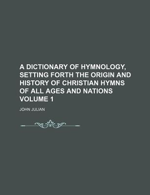 A dictionary of hymnology, setting forth the origin and history of Christian hymns of all ages and nations. - Julian, John