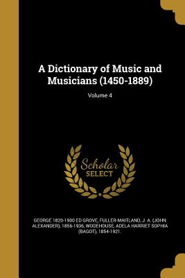 A Dictionary of Music and Musicians (1450-1889); Volume 4 - Grove, George 1820-1900 Ed, and Fuller-Maitland, J a (John Alexander) (Creator), and Wodehouse, Adela Harriet Sophia (Bagot...