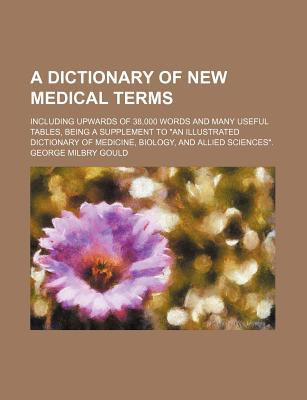 "A Dictionary of New Medical Terms; Including Upwards of 38,000 Words and Many Useful Tables, Being a Supplement to ""An Illustrated Dictionary of Medicine, Biology, and Allied Sciences."" - Gould, George Milbry"