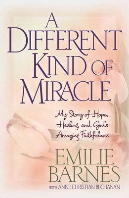 A Different Kind of Miracle: My Story of Hope, Healing, and God's Amazing Faithfulness - Barnes, Emilie, and Buchanan, Anne Christian