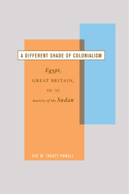 A Different Shade of Colonialism: Egypt, Great Britain, and the Mastery of the Sudan - Powell, Eve Troutt