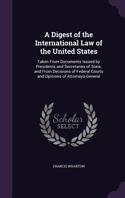 A Digest of the International Law of the United States: Taken from Documents Issued by Presidents and Secretaries of State, and from Decisions of Federal Courts and Opinions of Attorneys-General - Wharton, Francis
