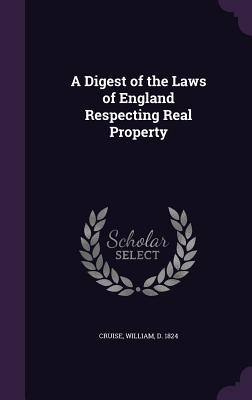 A Digest of the Laws of England Respecting Real Property - Cruise, William