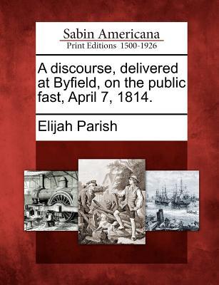 A Discourse, Delivered at Byfield, on the Public Fast, April 7, 1814. - Parish, Elijah