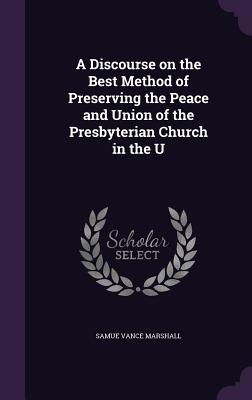 A Discourse on the Best Method of Preserving the Peace and Union of the Presbyterian Church in the U - Marshall, Samue Vance