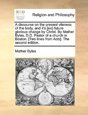 A Discourse on the Present Vileness of the Body, and Its Future Glorious Change by Christ (1771) - Byles, Mather