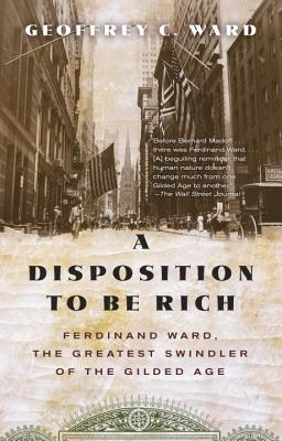 A Disposition to Be Rich: Ferdinand Ward, the Greatest Swindler of the Gilded Age - Ward, Geoffrey C