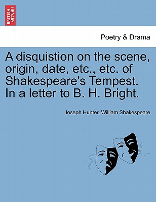 A Disquistion on the Scene, Origin, Date, Etc., Etc. of Shakespeare's Tempest. in a Letter to B. H. Bright. - Hunter, Joseph, and Shakespeare, William