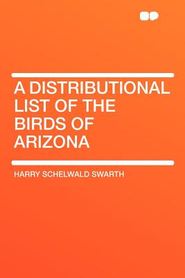 A Distributional List of the Birds of Arizona - Swarth, Harry Schelwald