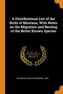 A Distributional List of the Birds of Montana, with Notes on the Migration and Nesting of the Better Known Species - Saunders, Aretas Andrews