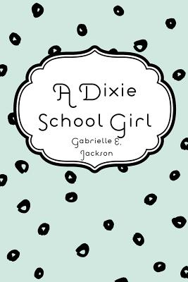 A Dixie School Girl - Jackson, Gabrielle E
