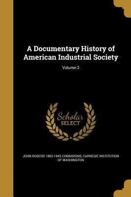 A Documentary History of American Industrial Society; Volume 2 - Commmons, John Rogers 1862-1945, and Phillips, Ulrich Bonnell 1877-1943, and Gilmore, Eugene Allen B 1871 (Creator)