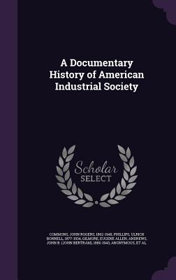 A Documentary History of American Industrial Society - Commons, John Rogers, and Phillips, Ulrich Bonnell, and Gilmore, Eugene Allen