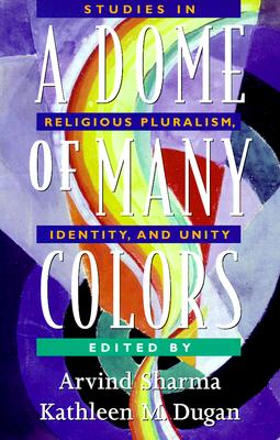 A Dome of Many Colors: Studies in Religious Pluralism, Identity, and Unity - Sharma, Arvind, PH.D. (Editor), and Dugan, Kathleen M (Editor)