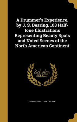 A Drummer's Experience, by J. S. Dearing. 103 Half-Tone Illustrations Representing Beauty Spots and Noted Scenes of the North American Continent - Dearing, John Samuel 1856-
