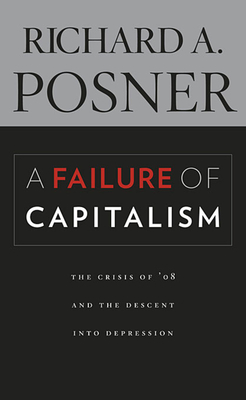 A Failure of Capitalism: The Crisis of '08 and the Descent Into Depression - Posner, Richard A