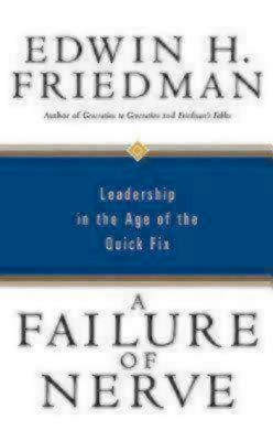 A Failure of Nerve: Leadership in the Age of the Quick Fix - Friedman, Edwin H