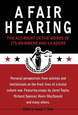 A Fair Hearing: The Alt-Right in the Words of Its Members and Leaders - Shaw, George T (Editor), and Taylor, Jared, and Spencer, Richard