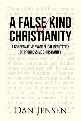 A False Kind of Christianity: A Conservative Evangelical Refutation of Progressive Christianity - Jensen, Dan