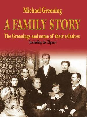 A Family Story: The Greenings and Some of Their Relatives (Including the Elgars) - Greening, Michael R
