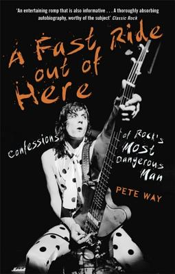A Fast Ride Out of Here: Confessions of Rock's Most Dangerous Man - Way, Pete, and Rees, Paul