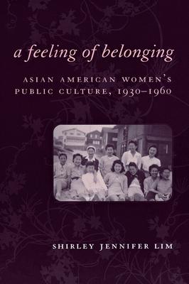 A Feeling of Belonging: Asian American Women's Public Culture, 1930-1960 - Lim, Shirley Jennifer