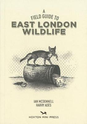 A Field Guide To East London Wildlife - Ades, Harry, and McDonnell, Ian