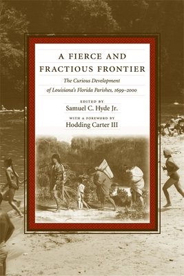 A Fierce and Fractious Frontier: The Curious Development of Louisiana's Florida Parishes, 1699-2000 - Hyde, Samuel C, Professor, and Carter, Hodding (Foreword by)