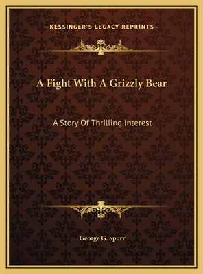 A Fight with a Grizzly Bear a Fight with a Grizzly Bear: A Story of Thrilling Interest a Story of Thrilling Interest - Spurr, George G