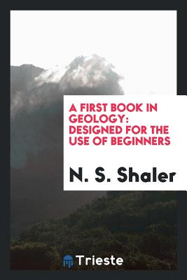 A First Book in Geology: Designed for the Use of Beginners - Shaler, N S