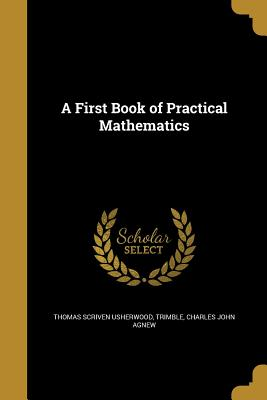 A First Book of Practical Mathematics - Usherwood, Thomas Scriven, and Trimble, Charles John Agnew (Creator)