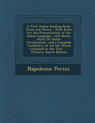 A First Italian Reading Book: Prose and Poetry: With Rules for the Pronunciation of the Italian Language, with Notes, Hints on Italian Versification, and a Complete Vocabulary of All the Words Contained in the Text ... - Primary Source Edition - Perini, Napoleone
