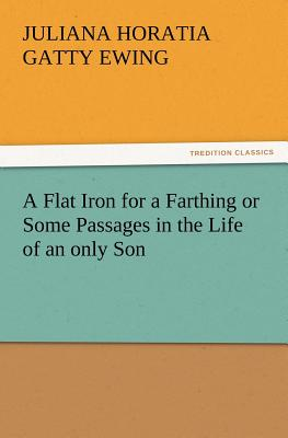 A Flat Iron for a Farthing or Some Passages in the Life of an Only Son - Ewing, Juliana Horatia Gatty