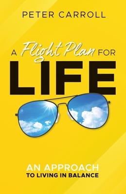 A Flight Plan for Life: An Approach to Living in Balance - Carroll, Peter
