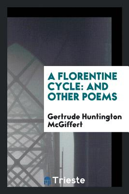 A Florentine Cycle: And Other Poems - McGiffert, Gertrude Huntington