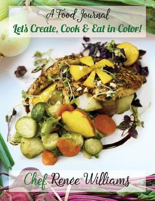 A Food Journal: Let's Create, Cook and Eat in Color! - Williams, Chef Renee