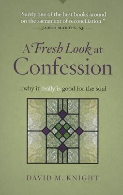 A Fresh Look at Confession...Why It Really Is Good for the Soul - Knight, David